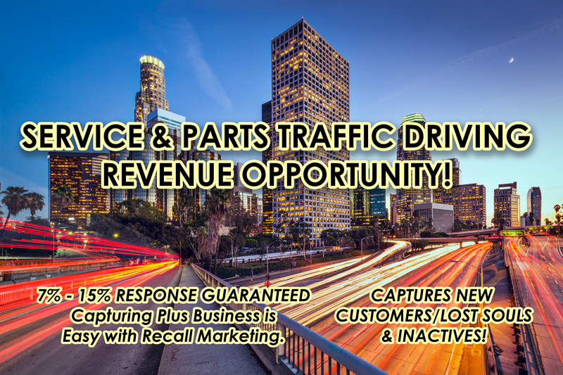 Dealers Direct U.S. 855-953-3253 Service and Parts Traffic Driving Revenue Opportunity. 7 to 15 Percent Response Guaranteed. Capturing Plus Business is Easy With Recall Marketing. Captures New Customer/Lost Souls and Inactives.